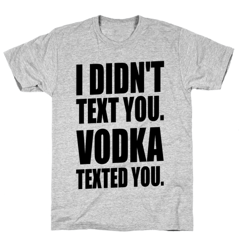 I Didn't Text You, Vodka Texted You. Mens T-Shirt