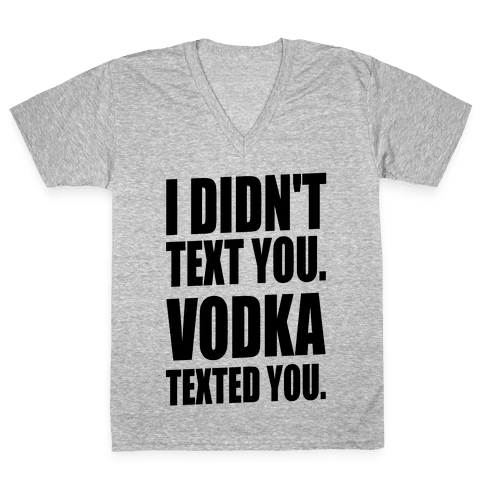 I Didn't Text You, Vodka Texted You. V-Neck Tee Shirt