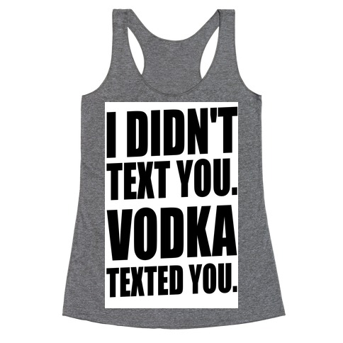 I Didn't Text You, Vodka Texted You. Racerback Tank Top