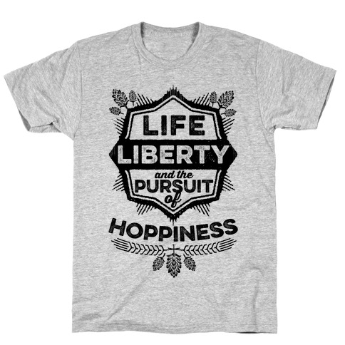 Life, Liberty, And The Pursuit Of Hoppiness T-Shirt
