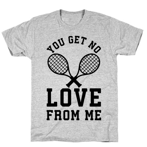 86246a9eccf21 You Get No Love From Me T-Shirt | LookHUMAN