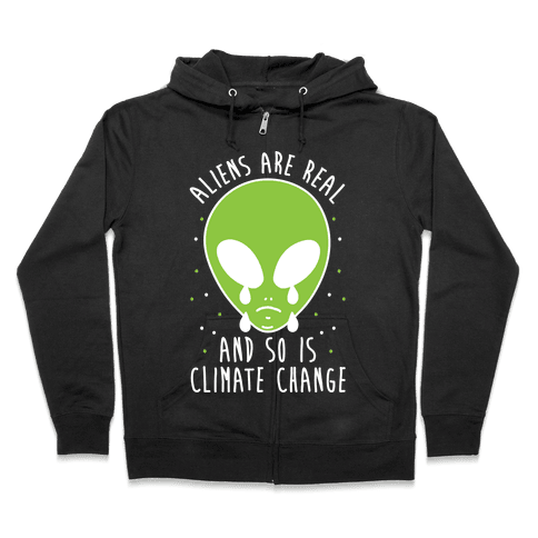 Aliens Are Real And So Is Climate Change Zip Hoodie