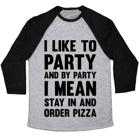 I Like To Party And By Party I Mean Stay In And Order Pizza Baseball Tee