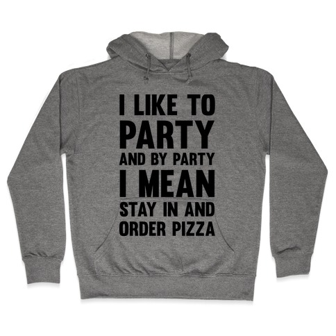 I Like To Party And By Party I Mean Stay In And Order Pizza Hooded Sweatshirt