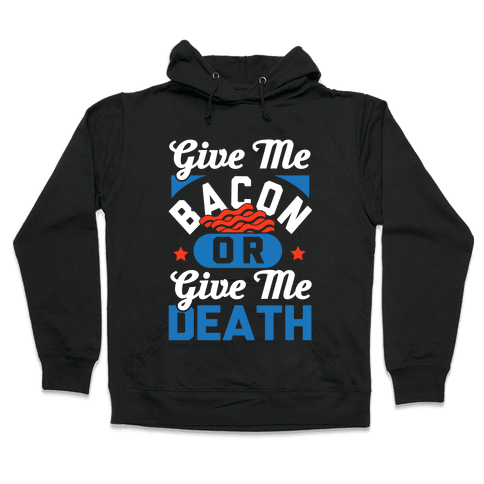 Give Me Bacon Or Give Me Death Hooded Sweatshirt