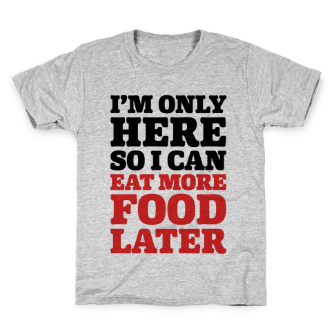I'm Only Here So I Can Eat More Food Later Kids T-Shirt