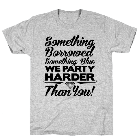 Something Borrowed Something Blue We Party Harder Than You Mens T-Shirt