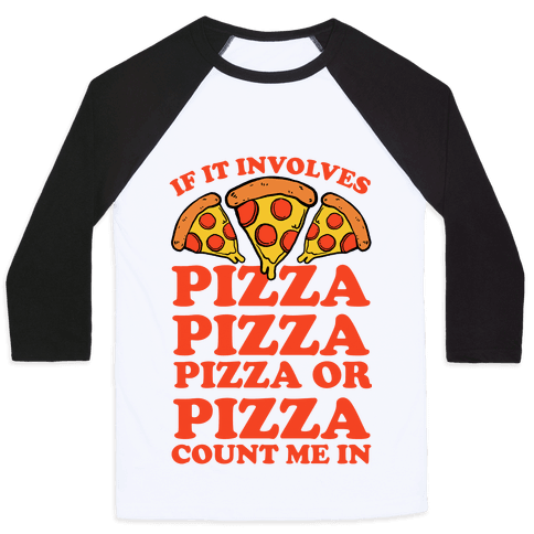 If It Involves Pizza, Pizza, Pizza or Pizza Count Me In Baseball Tee