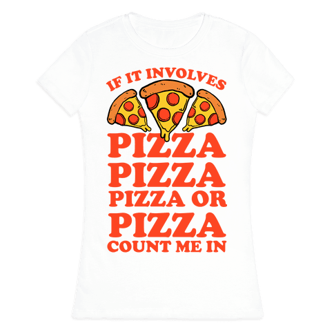 If It Involves Pizza, Pizza, Pizza or Pizza Count Me In Womens T-Shirt