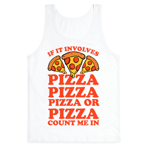 If It Involves Pizza, Pizza, Pizza or Pizza Count Me In Tank Top