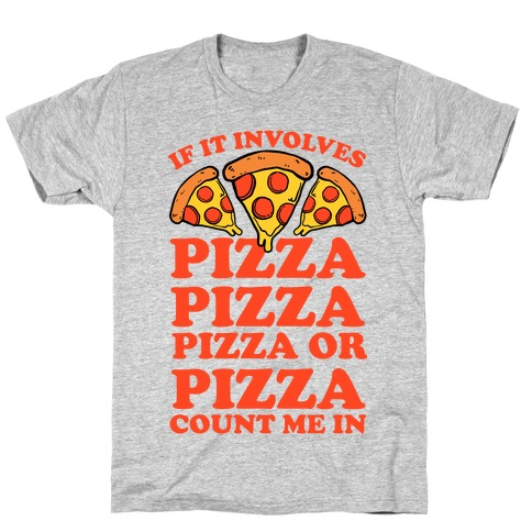 If It Involves Pizza, Pizza, Pizza or Pizza Count Me In Mens/Unisex T-Shirt
