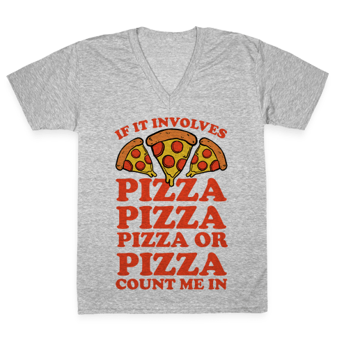 If It Involves Pizza, Pizza, Pizza or Pizza Count Me In V-Neck Tee Shirt