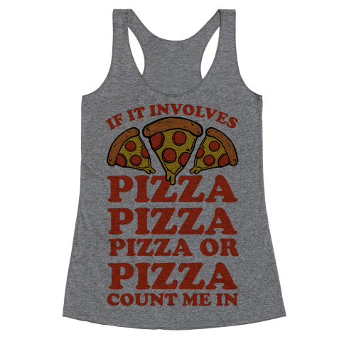 If It Involves Pizza, Pizza, Pizza or Pizza Count Me In Racerback Tank Top