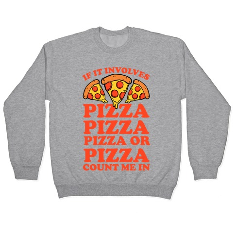If It Involves Pizza, Pizza, Pizza or Pizza Count Me In Pullover