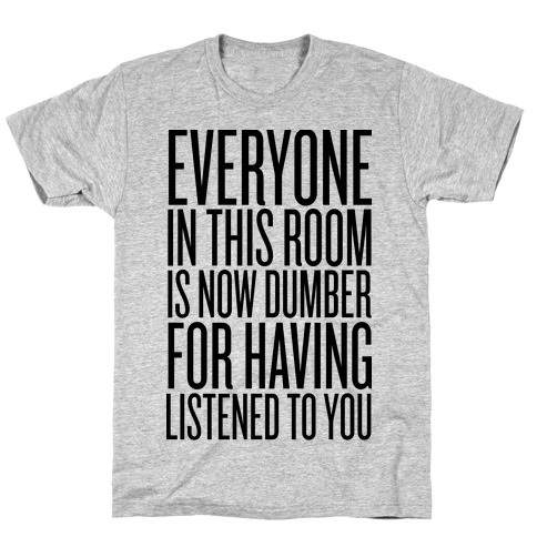 Everyone In This Room Is Now Dumber T-Shirt