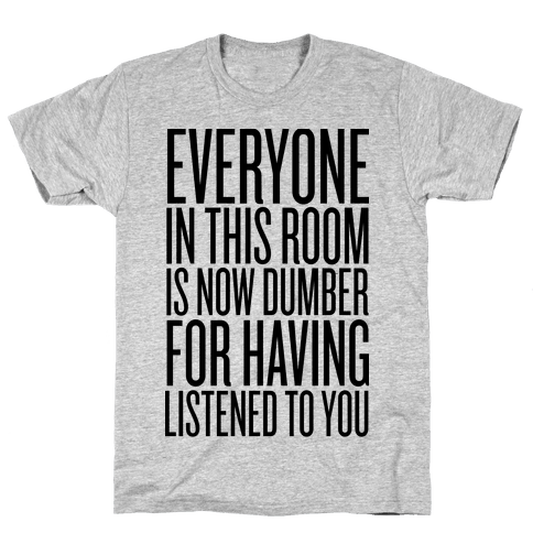 Everyone In This Room Is Now Dumber Mens T-Shirt