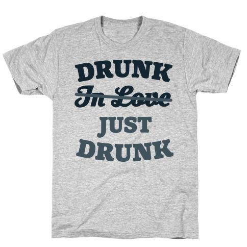 Drunk. Just Drunk T-Shirt