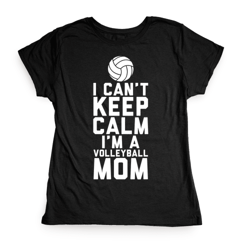 I Can't Keep Calm, I'm A Volleyball Mom Womens T-Shirt