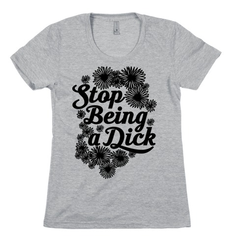 Stop Being a Dick Womens T-Shirt