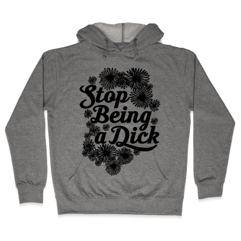 Stop Being a Dick Hooded Sweatshirt