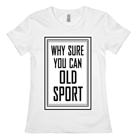 Why Sure You Can Old Sport!  Womens T-Shirt