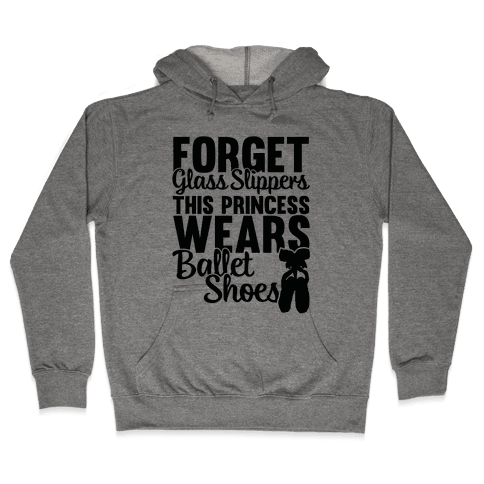 Forget Glass Slippers This Princess Wears Ballet Shoes Hooded Sweatshirt