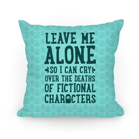 Leave Me Alone To Cry Over The Deaths of Fictional Characters Pillow