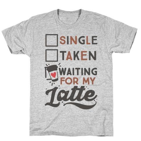 Single Taken Waiting for My Latte T-Shirt