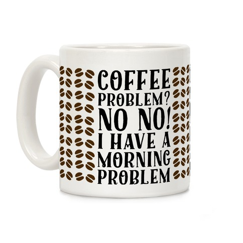 Coffee Problem? No No! I Have a Morning Problem Coffee Mug