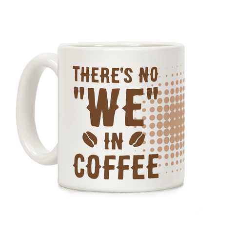 "There's No ""WE"" in Coffee Coffee Mug"
