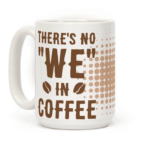 There's No WE in Coffee