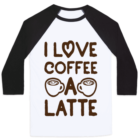 I Love Coffee A Latte Baseball Tee
