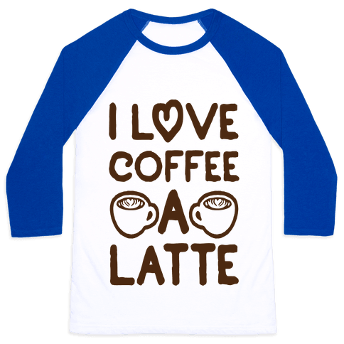 I Love Coffee A Latte Baseball Tee
