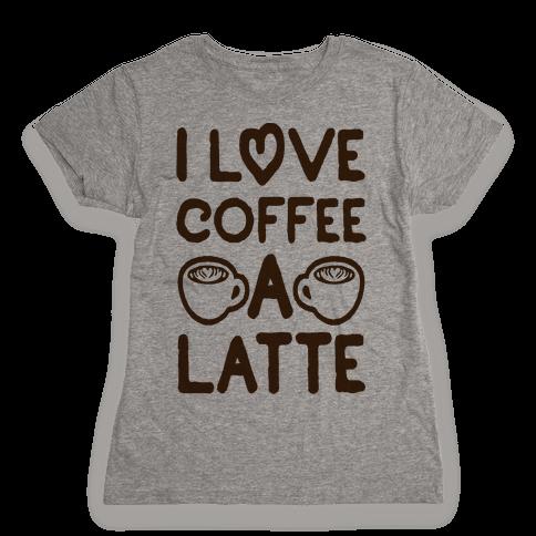 I Love Coffee A Latte Womens T-Shirt