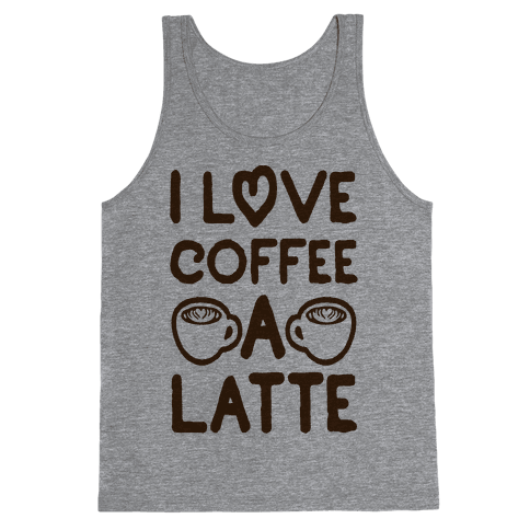I Love Coffee A Latte Tank Top