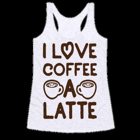 I Love Coffee A Latte Racerback Tank Top