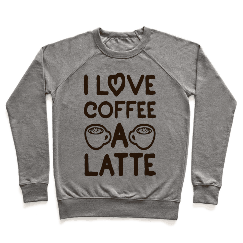 I Love Coffee A Latte Pullover