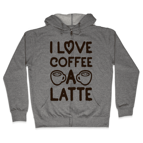 I Love Coffee A Latte Zip Hoodie