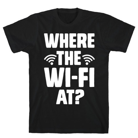 Where The Wi-Fi At? T-Shirt