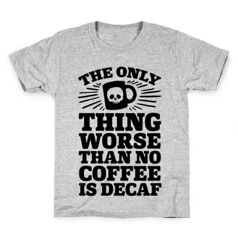The Only Thing Worse Than No Coffee Is Decaf Kids T-Shirt