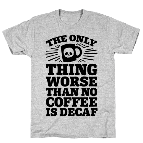 The Only Thing Worse Than No Coffee Is Decaf Mens T-Shirt