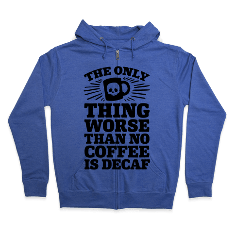 The Only Thing Worse Than No Coffee Is Decaf Zip Hoodie