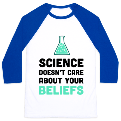 Science Doesn't Care about Your Beliefs Baseball Tee