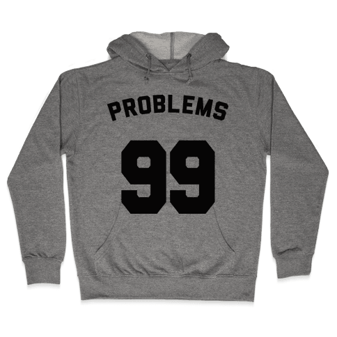 99 Problems (Shirt) Hooded Sweatshirt