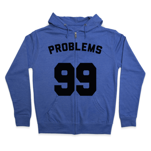 99 Problems (Shirt) Zip Hoodie