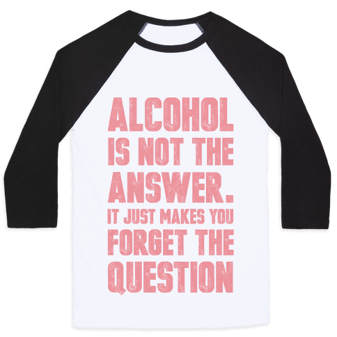 Alcohol Is Not The Answer. It Just Makes You Forget The Question Baseball Tee