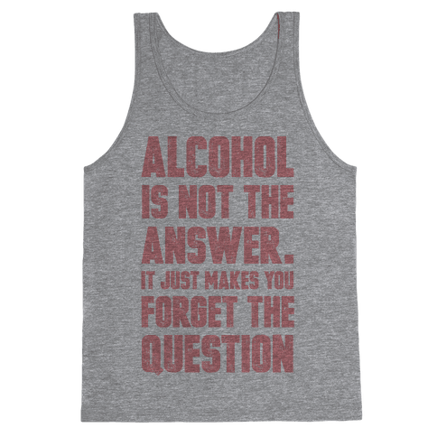 Alcohol Is Not The Answer. It Just Makes You Forget The Question Tank Top