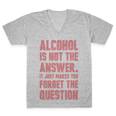 Alcohol Is Not The Answer. It Just Makes You Forget The Question V-Neck Tee Shirt
