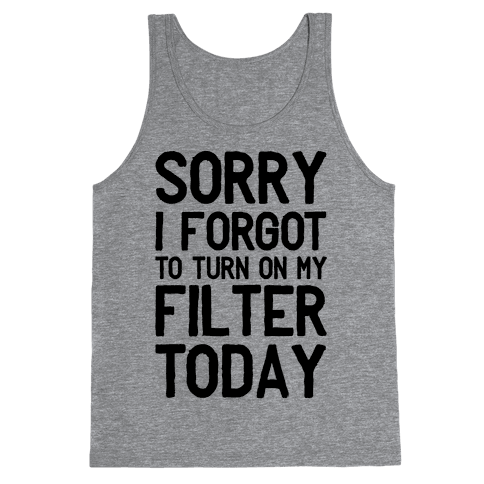 Sorry I Forgot to Turn On My Filter Today  Tank Top