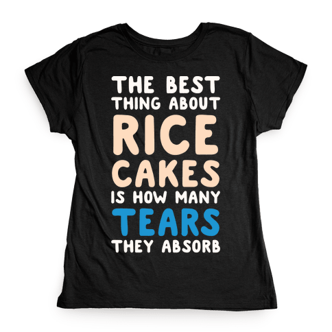 The Best Thing About Rice Cakes Is How Many Tears They Absorb Womens T-Shirt